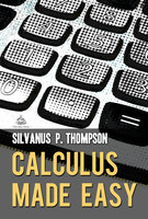 Calculus Made Easy: A Simple Introduction to Those Terrifying Methods Called The Differential and Integral Calculus - Silvanus P. Thompson
