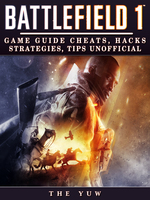 Battlefield 1 - Game Guide Cheats, Hacks, Strategies, Tips Unofficial - The Yuw