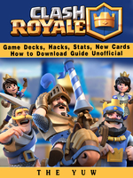 Clash Royale Game Decks, Hacks, Stats, New Cards How to Download Guide Unofficial - The Yuw