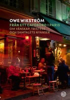 Från ett cafébord i Paris : Om vänskap, tristess och samtalets nyanser - Owe Wikström