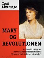 """Mary og revolutionen. En historisk collage om Mary Wollstonecraft, forfatteren til """"Et forsvar for kvindernes rettigheder"""" - Toni Liversage"""