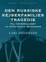 Den russiske kejserfamilies tragedie. Fra Vinterpaladset til Peter-Pauls Fæstningen - Carl Muusmann