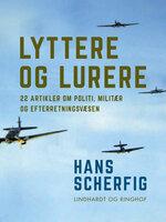 Lyttere og lurere: 22 artikler om politi, militær og efterretningsvæsen - Hans Scherfig