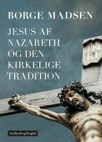 Jesus af Nazareth og den kirkelige tradition - Børge Madsen