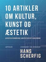 10 artikler om kultur, kunst og æstetik. Aspekter vedrørende arkitektur og planlægning - Hans Scherfig