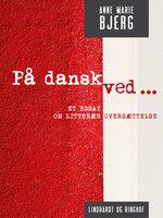 På dansk ved ... Et essay om litterær oversættelse - Anne Marie Bjerg