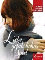 Liebe, gefährliches Spiel - Marie Louise Fischer