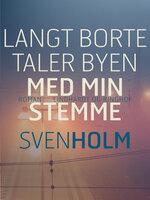 Langt borte taler byen med min stemme - Sven Holm