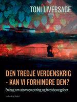 Den tredje verdenskrig - kan vi forhindre den? En bog om atomoprustning og fredsbevægelser - Toni Liversage