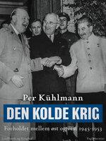Den kolde krig: Forholdet mellem øst og vest 1945-1953 - Per Kühlmann