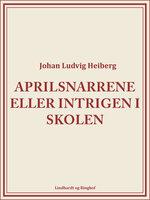 Aprilsnarrene eller Intrigen i skolen - Johan Ludvig Heiberg