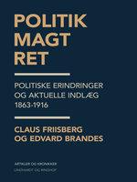 Politik, magt, ret. Politiske erindringer og aktuelle indlæg 1863-1916 - Edvard Brandes, Claus Friisberg
