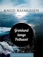 Grønland langs Polhavet - Knud Rasmussen