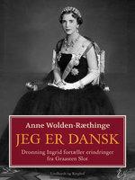 Jeg er dansk – Dronning Ingrid fortæller erindringer fra Graasten Slot - Anne Wolden-Ræthinge