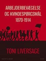 Arbejderbevægelse og kvindespørgsmål 1870-1914 - Toni Liversage