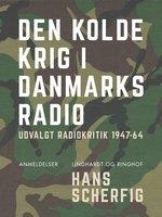 Den kolde krig i Danmarks Radio. Udvalgt radiokritik 1947-64 - Hans Scherfig