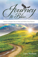 Journey to Bliss - Stories to Inspire You to Find and Follow Your Passion - Larry Pearlman