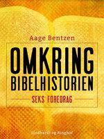 Omkring Bibelhistorien. Seks Foredrag - Aage Bentzen