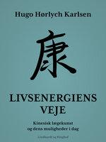 Livsenergiens veje. Kinesisk lægekunst og dens muligheder i dag - Hugo Hørlych Karlsen