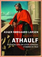 Athaulf - en fortælling om goter-kongens storhed og fald - Asger Nørgaard Larsen