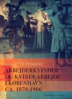 Arbejderkvinder og kvindearbejde i København ca. 1870-1906 - Birgitte Possing