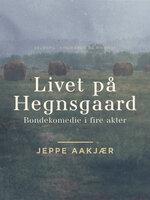 Livet på Hegnsgaard: Bondekomedie i fire akter - Jeppe Aakjær
