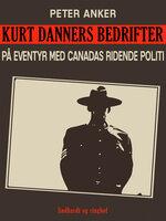 Kurt Danners bedrifter: På eventyr med Canadas ridende politi - Peter Anker