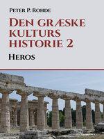 Den græske kulturs historie 2: Heros - Peter P. Rohde