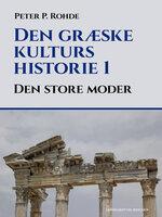 Den græske kulturs historie 1: Den store moder - Peter P. Rohde