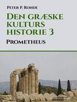 Den græske kulturs historie 3: Prometheus - Peter P. Rohde