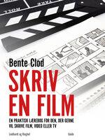Skriv en film: En praktisk lærebog for den, der gerne vil skrive film, video eller tv - Bente Clod