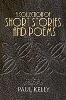A Collection of Short Stories and Poems - Paul Kelly
