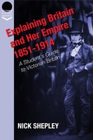 Explaining Britain and Her Empire: 1851-1914 - Nick Shepley