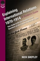 Explaining International Relations 1870-1914 - Nick Shepley