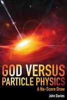 God versus Particle Physics - John Davies