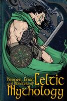 Heroes, Gods and Monsters of Celtic Mythology - Fiona Macdonald