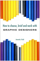 How to Choose, Brief and Work with Graphic Designers - Amanda J. Field