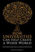 How Universities Can Help Create a Wiser World - Nicholas Maxwell
