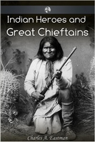 Indian Heroes and Great Chieftans - Charles Alexander Eastman