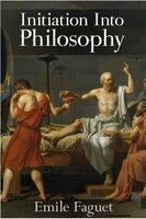 Initiation into Philosophy - Emile Faguet