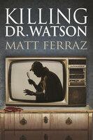 Killing Dr. Watson - Matt Ferraz