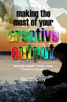 Making the Most of Your Creative Output - Generating income from your creative talent - Ian Shipley