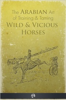 The Arabian Art of Taming and Training Wild and Vicious Horses - P.R. Kincaid