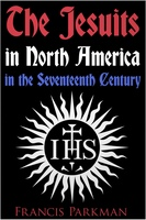 The Jesuits in North America in the Seventeenth Century - Francis Parkman
