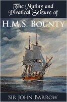 The Mutiny and Piratical Seizure of H.M.S. Bounty - Sir John Barrow