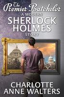 The Premier Batchelor - A Modern Sherlock Holmes Story - Charlotte Anne Walters