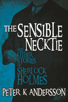 The Sensible Necktie and Other Stories of Sherlock Holmes - Peter K. Andersson