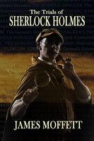 The Trials of Sherlock Holmes - James Moffett