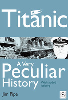 Titanic, A Very Peculiar History - Jim Pipe