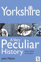 Yorkshire, A Very Peculiar History - John Malam